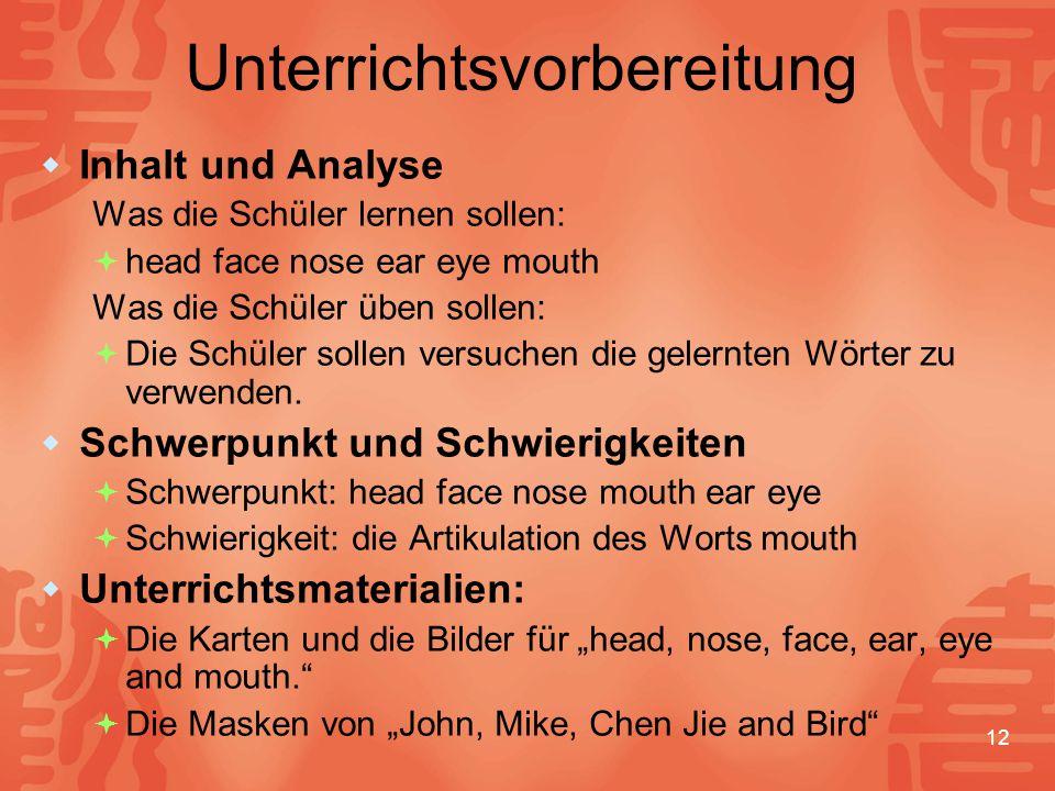 12 Unterrichtsvorbereitung  Inhalt und Analyse Was die Schüler lernen sollen:  head face nose ear eye mouth Was die Schüler üben sollen:  Die Schüler sollen versuchen die gelernten Wörter zu verwenden.