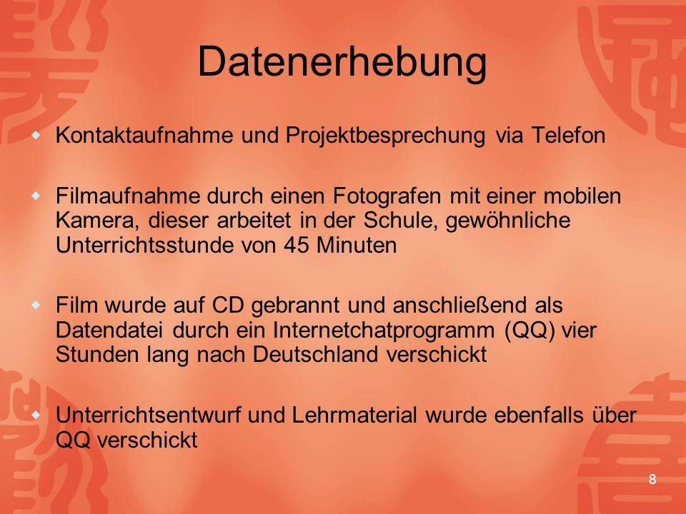 8 Datenerhebung  Kontaktaufnahme und Projektbesprechung via Telefon  Filmaufnahme durch einen Fotografen mit einer mobilen Kamera, dieser arbeitet in der Schule, gewöhnliche Unterrichtsstunde von 45 Minuten  Film wurde auf CD gebrannt und anschließend als Datendatei durch ein Internetchatprogramm (QQ) vier Stunden lang nach Deutschland verschickt  Unterrichtsentwurf und Lehrmaterial wurde ebenfalls über QQ verschickt