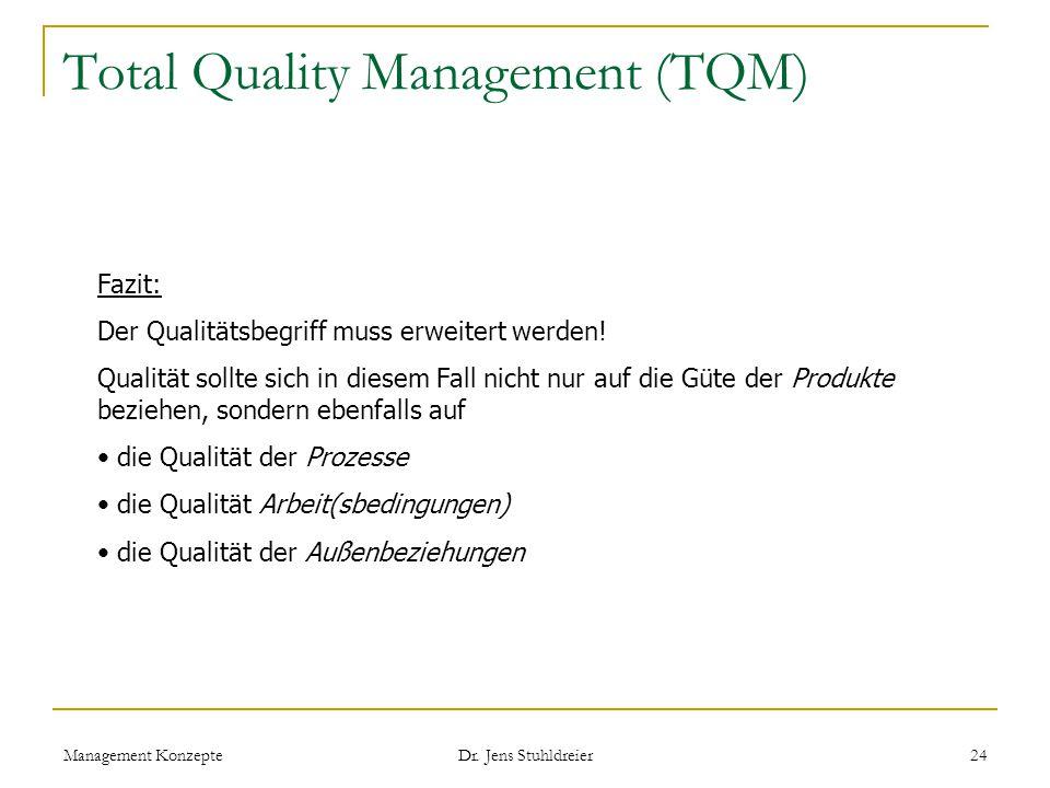 Management Konzepte Dr. Jens Stuhldreier 24 Total Quality Management (TQM) Fazit: Der Qualitätsbegriff muss erweitert werden! Qualität sollte sich in