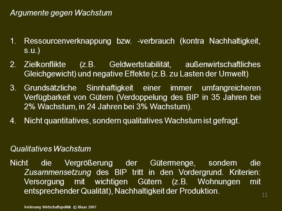 Vorlesung Wirtschaftspolitik © Blaas 2007 11 Argumente gegen Wachstum 1.Ressourcenverknappung bzw. -verbrauch (kontra Nachhaltigkeit, s.u.) 2.Zielkonf