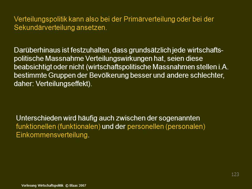 Vorlesung Wirtschaftspolitik © Blaas 2007 123 Verteilungspolitik kann also bei der Primärverteilung oder bei der Sekundärverteilung ansetzen. Darüberh
