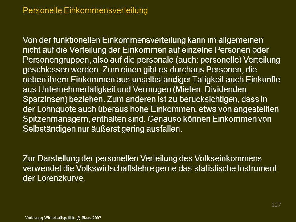Vorlesung Wirtschaftspolitik © Blaas 2007 127 Personelle Einkommensverteilung Von der funktionellen Einkommensverteilung kann im allgemeinen nicht auf