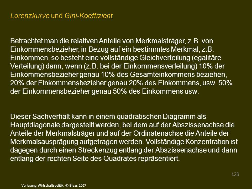 Vorlesung Wirtschaftspolitik © Blaas 2007 128 Lorenzkurve und Gini-Koeffizient Betrachtet man die relativen Anteile von Merkmalsträger, z.B. von Einko