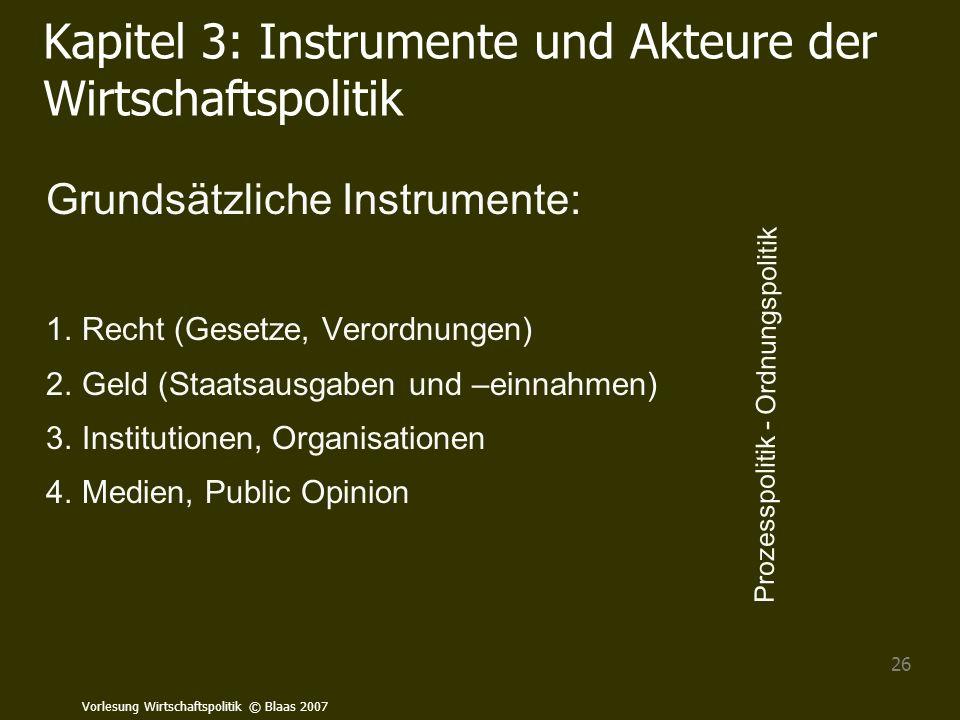 Vorlesung Wirtschaftspolitik © Blaas 2007 26 Kapitel 3: Instrumente und Akteure der Wirtschaftspolitik Grundsätzliche Instrumente: 1.Recht (Gesetze, V