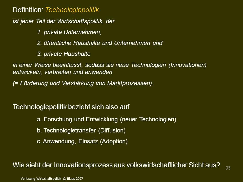 Vorlesung Wirtschaftspolitik © Blaas 2007 35 Definition: Technologiepolitik ist jener Teil der Wirtschaftspolitik, der 1. private Unternehmen, 2. öffe