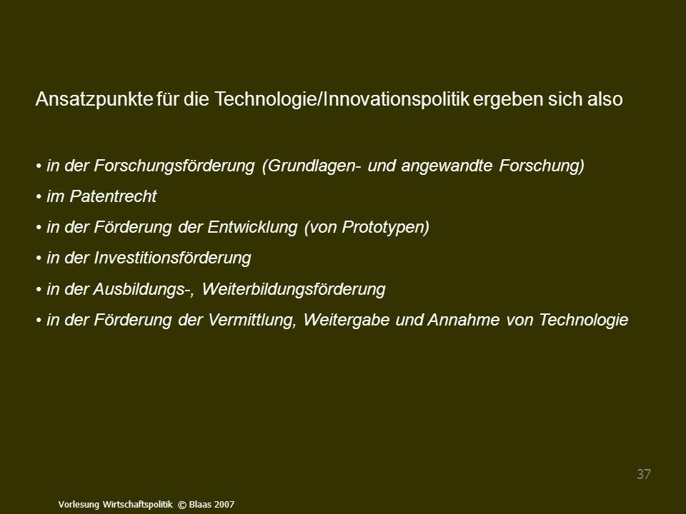 Vorlesung Wirtschaftspolitik © Blaas 2007 37 Ansatzpunkte für die Technologie/Innovationspolitik ergeben sich also in der Forschungsförderung (Grundla