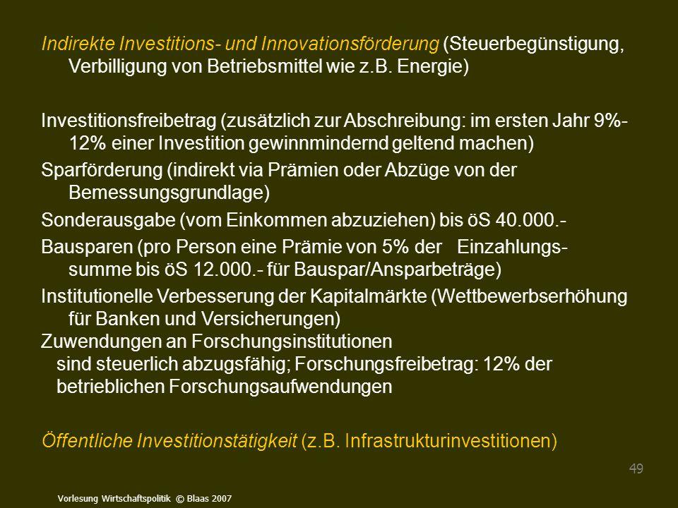 Vorlesung Wirtschaftspolitik © Blaas 2007 49 Indirekte Investitions- und Innovationsförderung (Steuerbegünstigung, Verbilligung von Betriebsmittel wie
