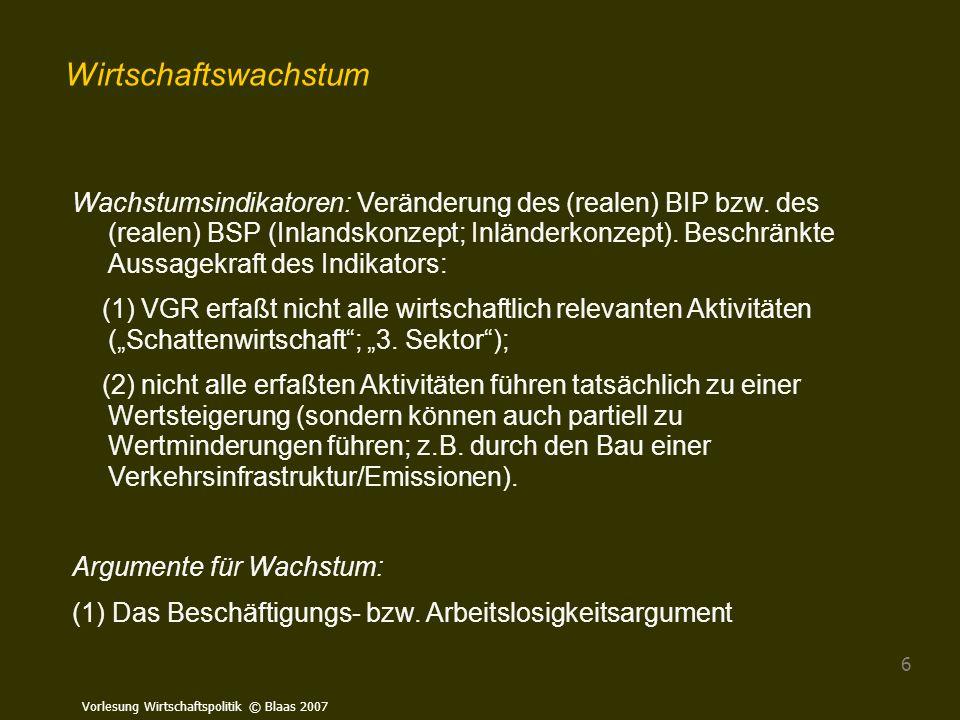 Vorlesung Wirtschaftspolitik © Blaas 2007 6 Wachstumsindikatoren: Veränderung des (realen) BIP bzw. des (realen) BSP (Inlandskonzept; Inländerkonzept)