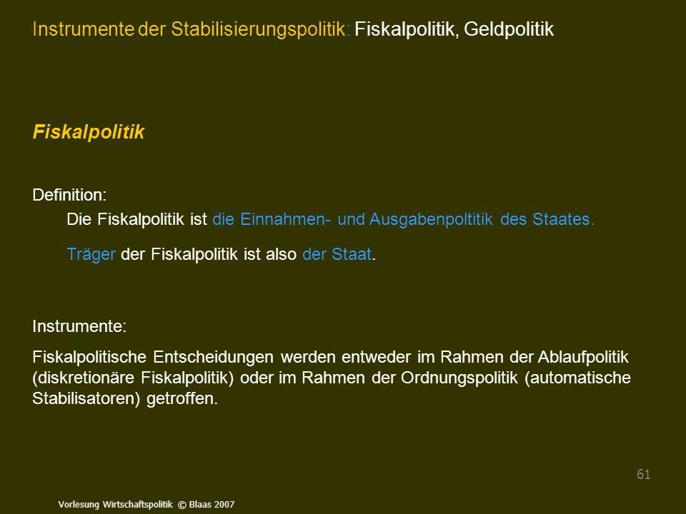 Vorlesung Wirtschaftspolitik © Blaas 2007 61 Instrumente der Stabilisierungspolitik: Fiskalpolitik, Geldpolitik Fiskalpolitik Definition: Die Fiskalpo