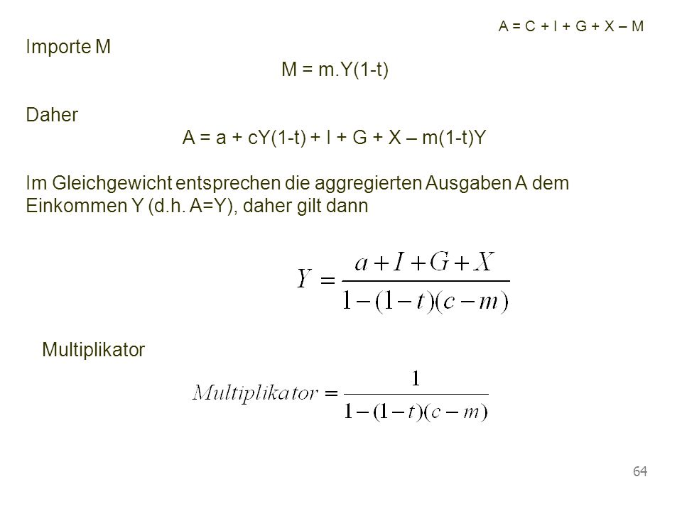 Vorlesung Wirtschaftspolitik © Blaas 2007 64 A = C + I + G + X – M Importe M M = m.Y(1-t) Daher A = a + cY(1-t) + I + G + X – m(1-t)Y Im Gleichgewicht