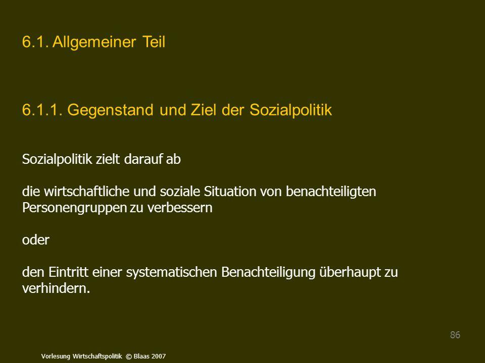 Vorlesung Wirtschaftspolitik © Blaas 2007 86 6.1. Allgemeiner Teil 6.1.1. Gegenstand und Ziel der Sozialpolitik Sozialpolitik zielt darauf ab die wirt