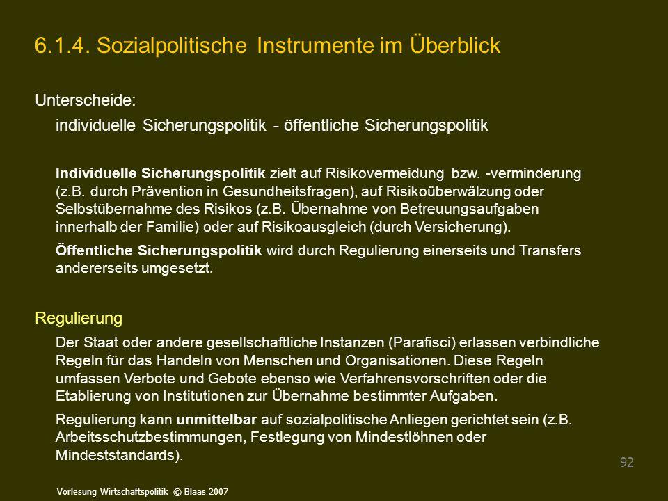 Vorlesung Wirtschaftspolitik © Blaas 2007 92 6.1.4. Sozialpolitische Instrumente im Überblick Unterscheide: individuelle Sicherungspolitik - öffentlic