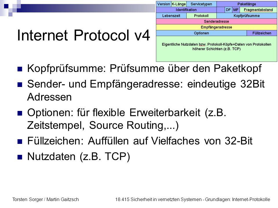Torsten Sorger / Martin Gaitzsch 18.415 Sicherheit in vernetzten Systemen - Grundlagen: Internet-Protokolle Internet Protocol v4 Kopfprüfsumme: Prüfsumme über den Paketkopf Sender- und Empfängeradresse: eindeutige 32Bit Adressen Optionen: für flexible Erweiterbarkeit (z.B.
