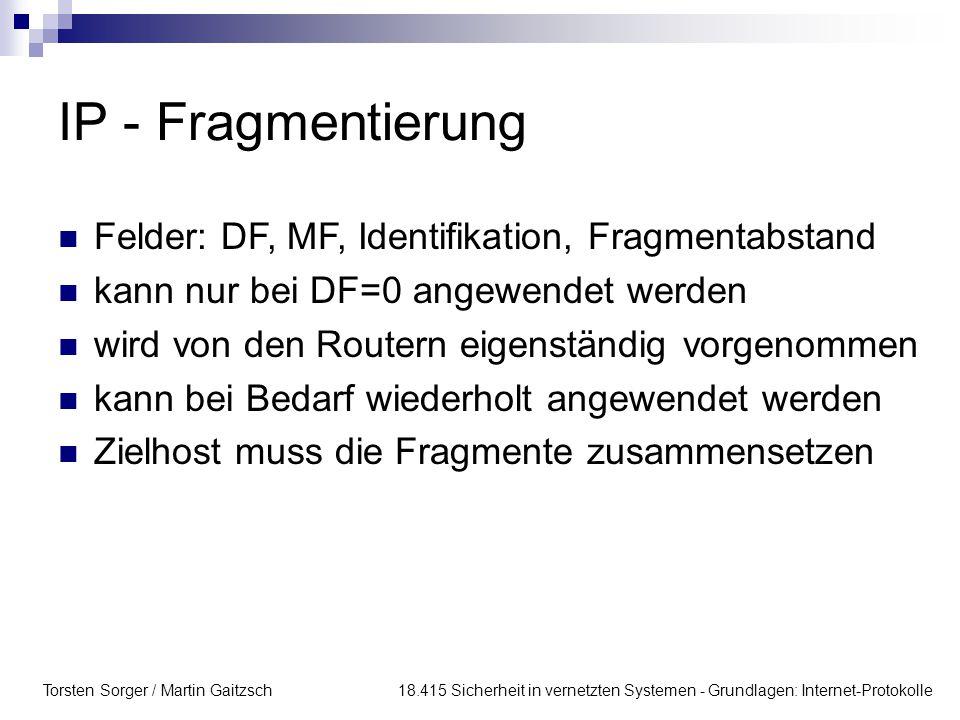 Torsten Sorger / Martin Gaitzsch 18.415 Sicherheit in vernetzten Systemen - Grundlagen: Internet-Protokolle IP - Fragmentierung Felder: DF, MF, Identifikation, Fragmentabstand kann nur bei DF=0 angewendet werden wird von den Routern eigenständig vorgenommen kann bei Bedarf wiederholt angewendet werden Zielhost muss die Fragmente zusammensetzen
