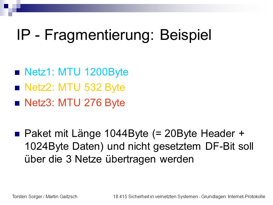Torsten Sorger / Martin Gaitzsch 18.415 Sicherheit in vernetzten Systemen - Grundlagen: Internet-Protokolle IP - Fragmentierung: Beispiel Netz1: MTU 1200Byte Netz2: MTU 532 Byte Netz3: MTU 276 Byte Paket mit Länge 1044Byte (= 20Byte Header + 1024Byte Daten) und nicht gesetztem DF-Bit soll über die 3 Netze übertragen werden