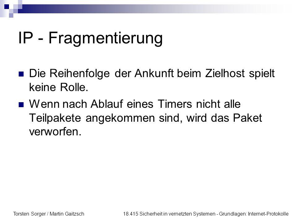 Torsten Sorger / Martin Gaitzsch 18.415 Sicherheit in vernetzten Systemen - Grundlagen: Internet-Protokolle IP - Fragmentierung Die Reihenfolge der Ankunft beim Zielhost spielt keine Rolle.