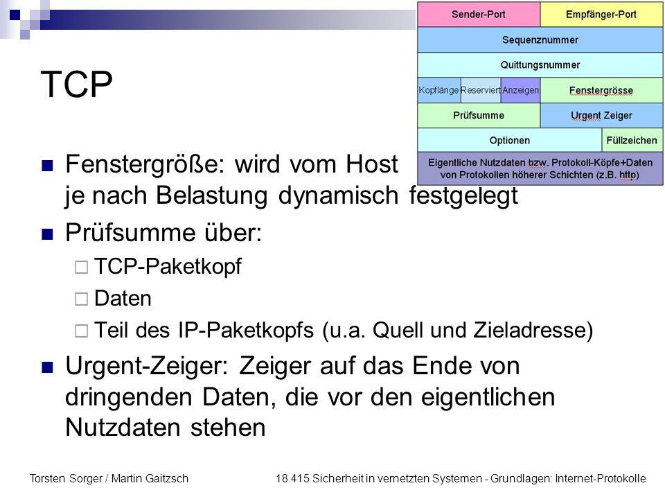 Torsten Sorger / Martin Gaitzsch 18.415 Sicherheit in vernetzten Systemen - Grundlagen: Internet-Protokolle TCP Fenstergröße: wird vom Host je nach Belastung dynamisch festgelegt Prüfsumme über:  TCP-Paketkopf  Daten  Teil des IP-Paketkopfs (u.a.