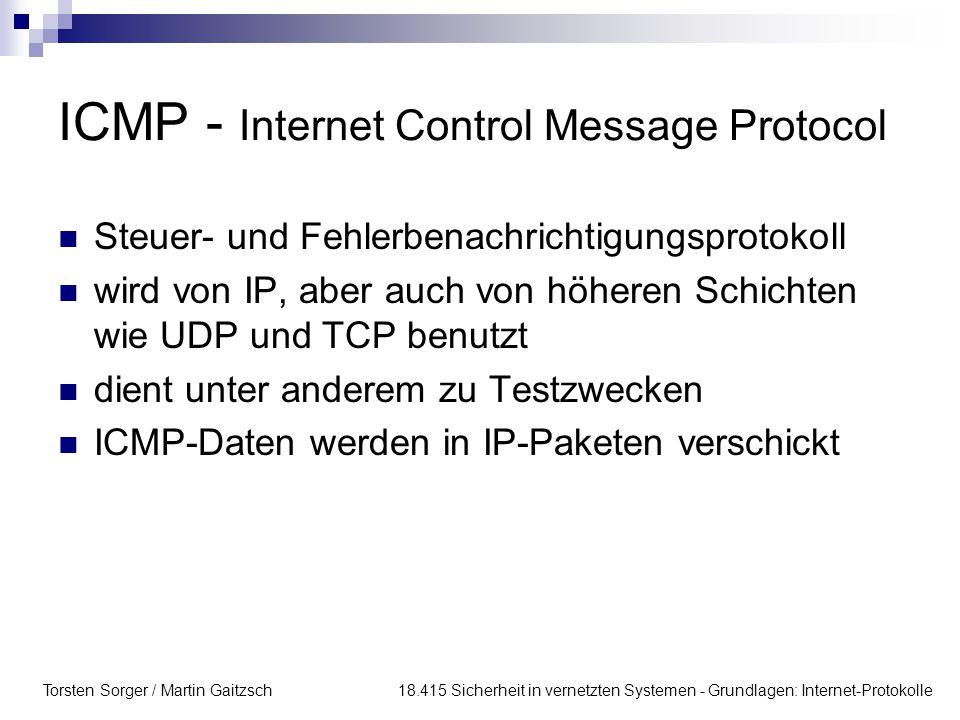 Torsten Sorger / Martin Gaitzsch 18.415 Sicherheit in vernetzten Systemen - Grundlagen: Internet-Protokolle ICMP - Internet Control Message Protocol Steuer- und Fehlerbenachrichtigungsprotokoll wird von IP, aber auch von höheren Schichten wie UDP und TCP benutzt dient unter anderem zu Testzwecken ICMP-Daten werden in IP-Paketen verschickt