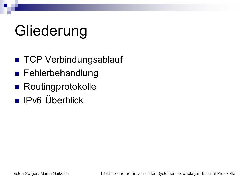 Torsten Sorger / Martin Gaitzsch 18.415 Sicherheit in vernetzten Systemen - Grundlagen: Internet-Protokolle Gliederung TCP Verbindungsablauf Fehlerbehandlung Routingprotokolle IPv6 Überblick