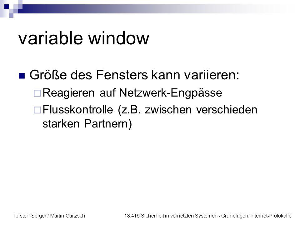 Torsten Sorger / Martin Gaitzsch 18.415 Sicherheit in vernetzten Systemen - Grundlagen: Internet-Protokolle variable window Größe des Fensters kann variieren:  Reagieren auf Netzwerk-Engpässe  Flusskontrolle (z.B.