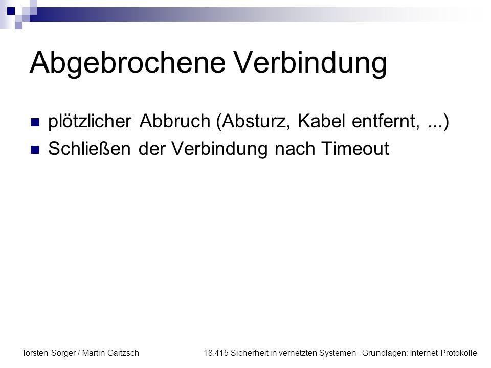 Torsten Sorger / Martin Gaitzsch 18.415 Sicherheit in vernetzten Systemen - Grundlagen: Internet-Protokolle Abgebrochene Verbindung plötzlicher Abbruc