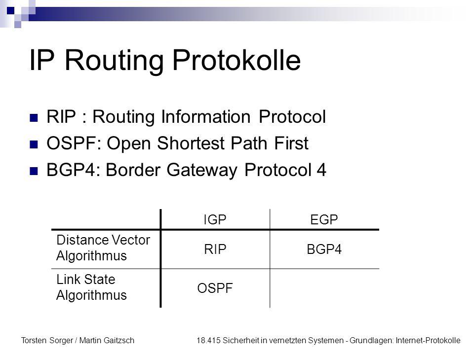 Torsten Sorger / Martin Gaitzsch 18.415 Sicherheit in vernetzten Systemen - Grundlagen: Internet-Protokolle IP Routing Protokolle RIP : Routing Information Protocol OSPF: Open Shortest Path First BGP4: Border Gateway Protocol 4 IGPEGP Distance Vector Algorithmus RIPBGP4 Link State Algorithmus OSPF