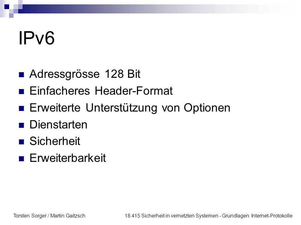 Torsten Sorger / Martin Gaitzsch 18.415 Sicherheit in vernetzten Systemen - Grundlagen: Internet-Protokolle IPv6 Adressgrösse 128 Bit Einfacheres Head
