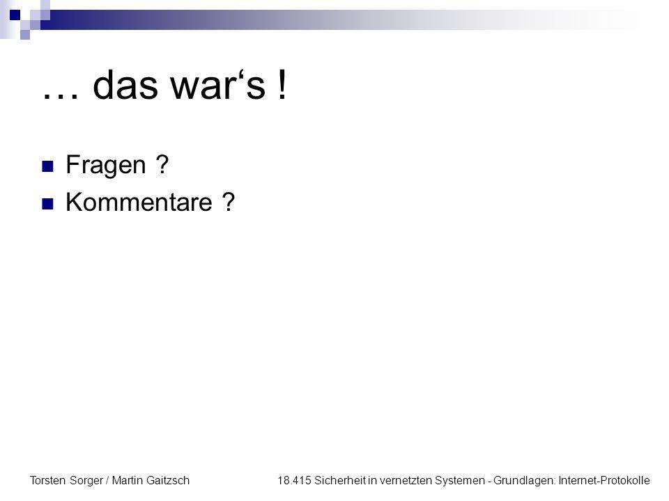 Torsten Sorger / Martin Gaitzsch 18.415 Sicherheit in vernetzten Systemen - Grundlagen: Internet-Protokolle … das war's ! Fragen ? Kommentare ?