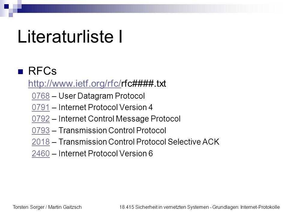Torsten Sorger / Martin Gaitzsch 18.415 Sicherheit in vernetzten Systemen - Grundlagen: Internet-Protokolle Literaturliste I RFCs http://www.ietf.org/rfc/rfc####.txt http://www.ietf.org/rfc/ 07680768 – User Datagram Protocol 07910791 – Internet Protocol Version 4 07920792 – Internet Control Message Protocol 07930793 – Transmission Control Protocol 20182018 – Transmission Control Protocol Selective ACK 24602460 – Internet Protocol Version 6