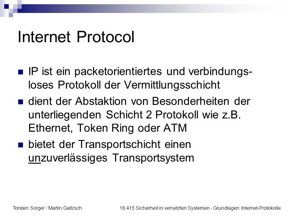 Torsten Sorger / Martin Gaitzsch 18.415 Sicherheit in vernetzten Systemen - Grundlagen: Internet-Protokolle Internet Protocol IP ist ein packetorienti