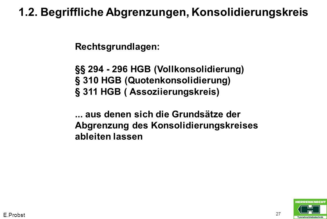 E.Probst 27 1.2. Begriffliche Abgrenzungen, Konsolidierungskreis Rechtsgrundlagen: §§ 294 - 296 HGB (Vollkonsolidierung) § 310 HGB (Quotenkonsolidieru