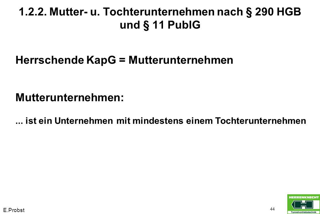 E.Probst 44 Herrschende KapG = Mutterunternehmen Mutterunternehmen:... ist ein Unternehmen mit mindestens einem Tochterunternehmen 1.2.2. Mutter- u. T