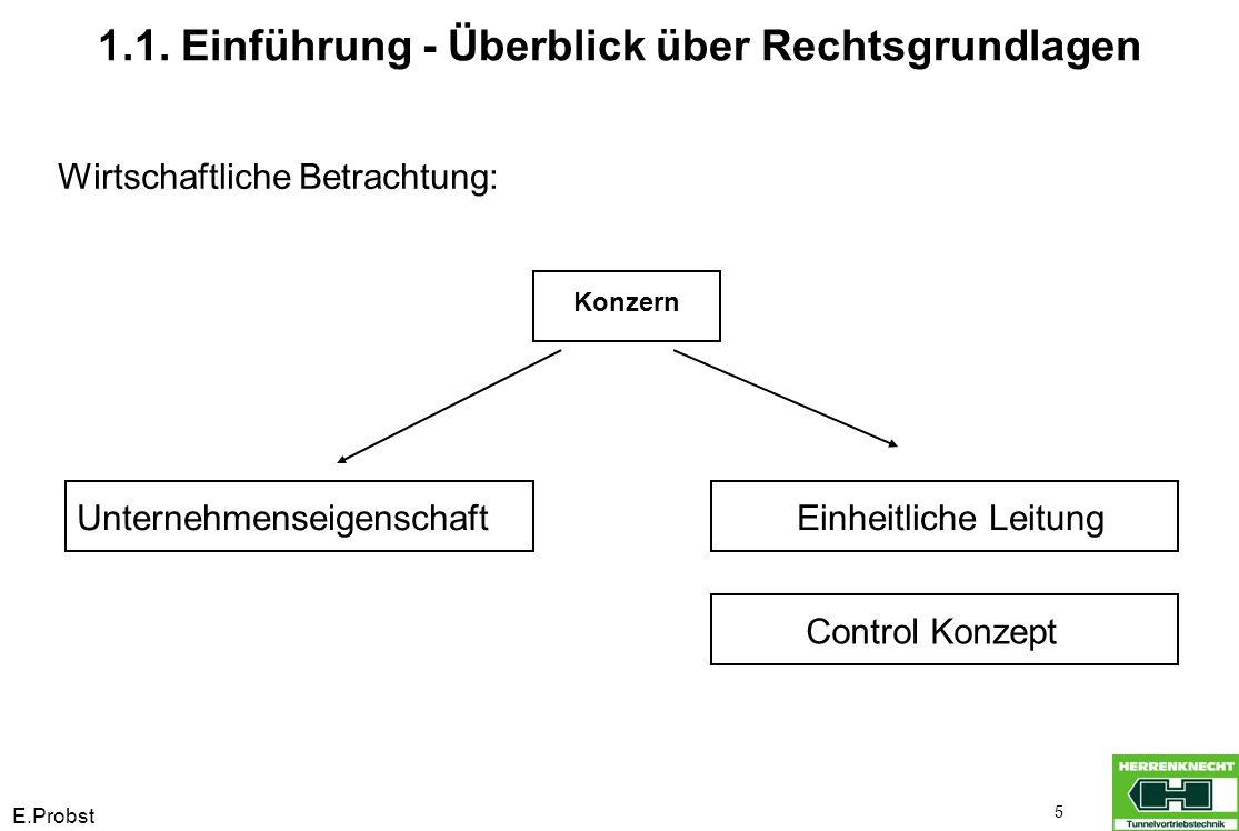 E.Probst 5 1.1. Einführung - Überblick über Rechtsgrundlagen Konzern UnternehmenseigenschaftEinheitliche Leitung Wirtschaftliche Betrachtung: Control