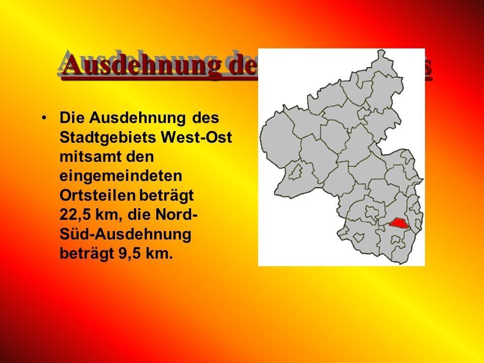 Ausdehnung des Stadtgebiets Die Ausdehnung des Stadtgebiets West-Ost mitsamt den eingemeindeten Ortsteilen beträgt 22,5 km, die Nord- Süd-Ausdehnung beträgt 9,5 km.