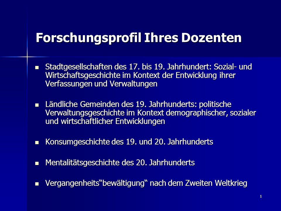 1 Forschungsprofil Ihres Dozenten Stadtgesellschaften des 17. bis 19. Jahrhundert: Sozial- und Wirtschaftsgeschichte im Kontext der Entwicklung ihrer