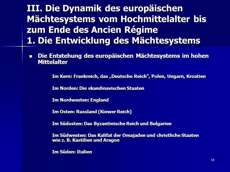 14 III. Die Dynamik des europäischen Mächtesystems vom Hochmittelalter bis zum Ende des Ancien Régime 1. Die Entwicklung des Mächtesystems Die Entsteh