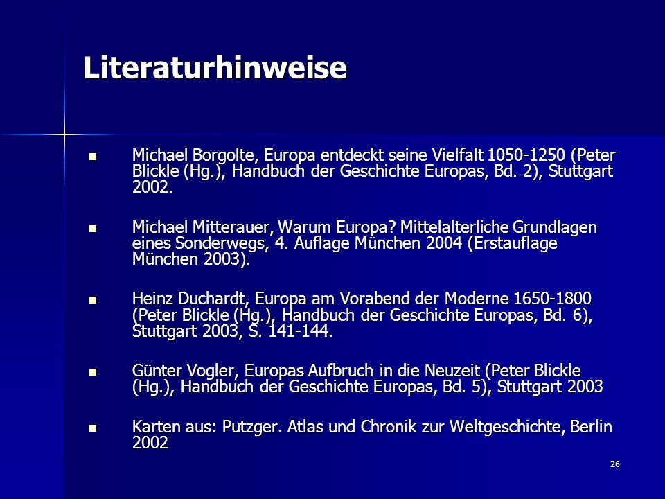 26 Literaturhinweise Michael Borgolte, Europa entdeckt seine Vielfalt 1050-1250 (Peter Blickle (Hg.), Handbuch der Geschichte Europas, Bd. 2), Stuttga