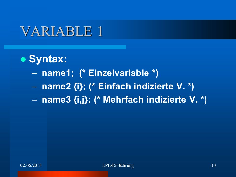 02.06.2015LPL-Einführung13 VARIABLE 1 Syntax: – name1; (* Einzelvariable *) – name2 {i}; (* Einfach indizierte V. *) – name3 {i,j}; (* Mehrfach indizi