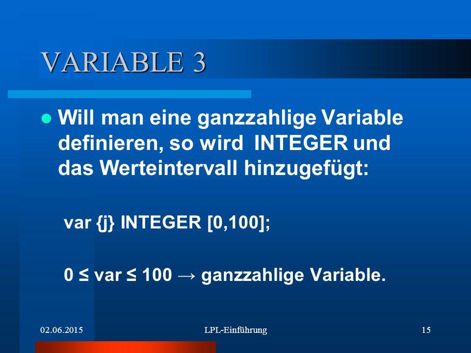 02.06.2015LPL-Einführung15 VARIABLE 3 Will man eine ganzzahlige Variable definieren, so wird INTEGER und das Werteintervall hinzugefügt: var {j} INTEGER [0,100]; 0 ≤ var ≤ 100 → ganzzahlige Variable.