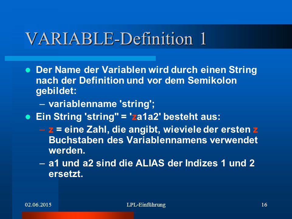 02.06.2015LPL-Einführung16 VARIABLE-Definition 1 Der Name der Variablen wird durch einen String nach der Definition und vor dem Semikolon gebildet: –variablenname string ; Ein String string = za1a2 besteht aus: –z = eine Zahl, die angibt, wieviele der ersten z Buchstaben des Variablennamens verwendet werden.