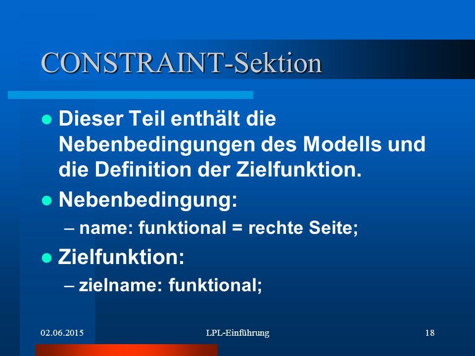 02.06.2015LPL-Einführung18 CONSTRAINT-Sektion Dieser Teil enthält die Nebenbedingungen des Modells und die Definition der Zielfunktion.