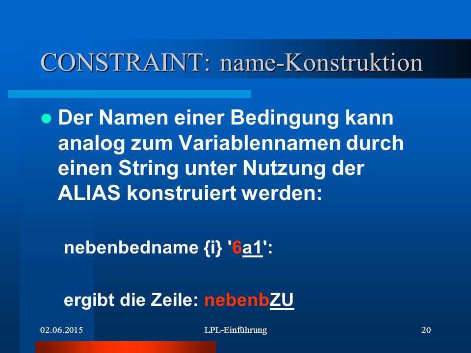 02.06.2015LPL-Einführung20 CONSTRAINT: name-Konstruktion Der Namen einer Bedingung kann analog zum Variablennamen durch einen String unter Nutzung der ALIAS konstruiert werden: nebenbedname {i} 6a1 : ergibt die Zeile: nebenbZU