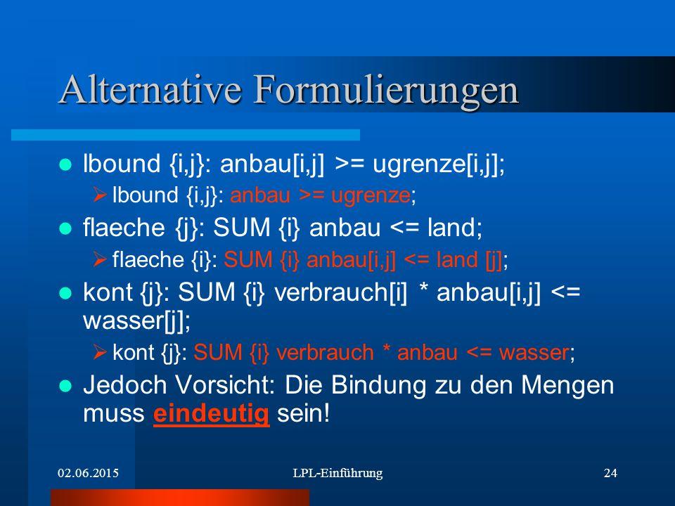02.06.2015LPL-Einführung24 Alternative Formulierungen lbound {i,j}: anbau[i,j] >= ugrenze[i,j];  lbound {i,j}: anbau >= ugrenze; flaeche {j}: SUM {i} anbau <= land;  flaeche {i}: SUM {i} anbau[i,j] <= land [j]; kont {j}: SUM {i} verbrauch[i] * anbau[i,j] <= wasser[j];  kont {j}: SUM {i} verbrauch * anbau <= wasser; Jedoch Vorsicht: Die Bindung zu den Mengen muss eindeutig sein!