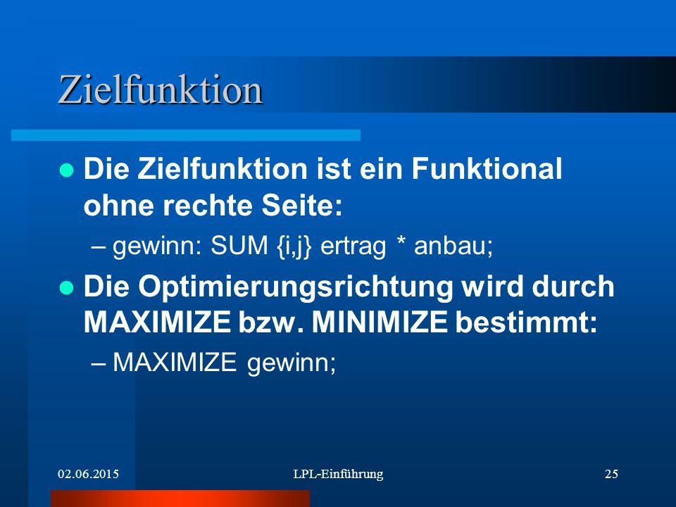 02.06.2015LPL-Einführung25 Zielfunktion Die Zielfunktion ist ein Funktional ohne rechte Seite: –gewinn: SUM {i,j} ertrag * anbau; Die Optimierungsrichtung wird durch MAXIMIZE bzw.