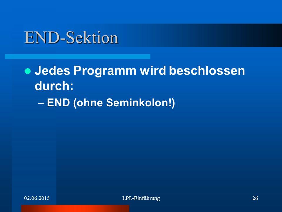 02.06.2015LPL-Einführung26 END-Sektion Jedes Programm wird beschlossen durch: –END (ohne Seminkolon!)