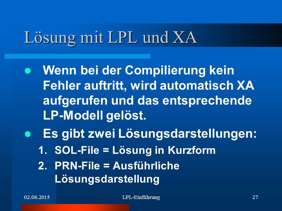 02.06.2015LPL-Einführung27 Lösung mit LPL und XA Wenn bei der Compilierung kein Fehler auftritt, wird automatisch XA aufgerufen und das entsprechende LP-Modell gelöst.