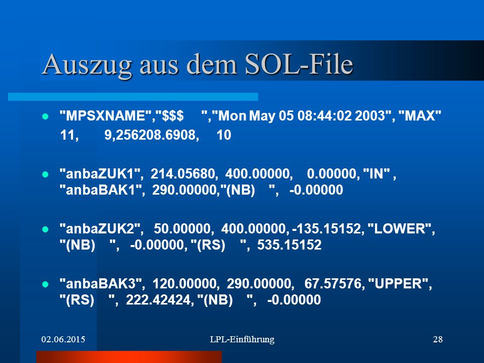 02.06.2015LPL-Einführung28 Auszug aus dem SOL-File MPSXNAME , $$$ , Mon May 05 08:44:02 2003 , MAX 11, 9,256208.6908, 10 anbaZUK1 , 214.05680, 400.00000, 0.00000, IN , anbaBAK1 , 290.00000, (NB) , -0.00000 anbaZUK2 , 50.00000, 400.00000, -135.15152, LOWER , (NB) , -0.00000, (RS) , 535.15152 anbaBAK3 , 120.00000, 290.00000, 67.57576, UPPER , (RS) , 222.42424, (NB) , -0.00000