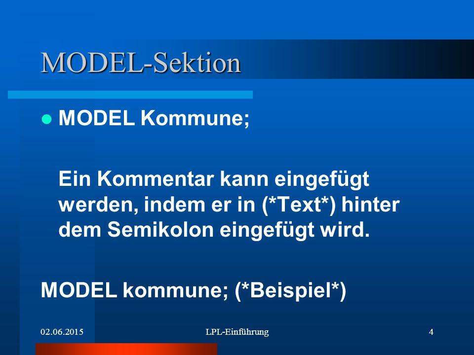 02.06.2015LPL-Einführung4 MODEL-Sektion MODEL Kommune; Ein Kommentar kann eingefügt werden, indem er in (*Text*) hinter dem Semikolon eingefügt wird.
