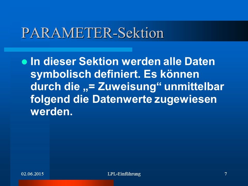 02.06.2015LPL-Einführung8 PARAMETER-Definition 1 Syntax: –name1 = wert1;(* Einzelwert *) –name2 {Indexmenge} = [wert1 wert2..