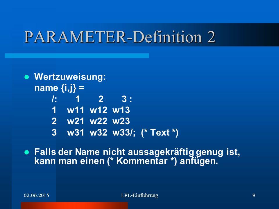 02.06.2015LPL-Einführung9 PARAMETER-Definition 2 Wertzuweisung: name {i,j} = /: 1 2 3 : 1 w11 w12 w13 2 w21 w22 w23 3 w31 w32 w33/; (* Text *) Falls der Name nicht aussagekräftig genug ist, kann man einen (* Kommentar *) anfügen.